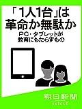 「1人1台」は革命か無駄か PC・タブレットが教育にもたらすもの (朝日新聞デジタルSELECT)