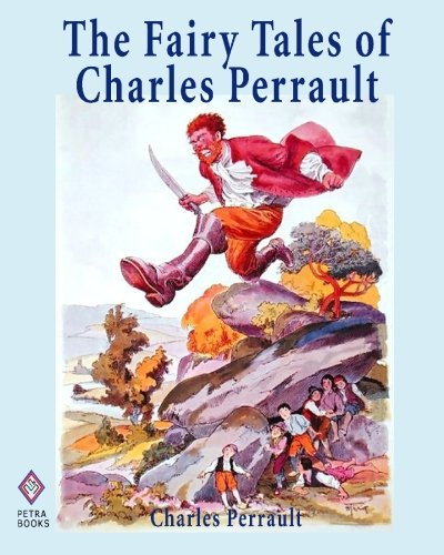 The Fairy Tales of Charles Perrault: Ten Short Stories for Children Including Cinderella, Sleeping Beauty, Blue Beard, a