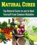 Natural Cures: Top Natural Cures to use to Heal yourself from Common Maladies: (Natural remedies, heal yourself, herbs)