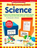 Shoe Box Learning Centers: Science: 30 Instant Centers With Reproducible Templates and Activities That Help Kids Learn Important Science Skills and Concepts--Independently!