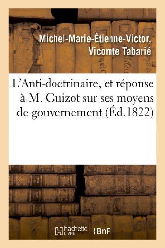 L Anti-Doctrinaire, Et Reponse A M. Guizot Sur Ses Moyens de Gouvernement (Philosophie) PDF