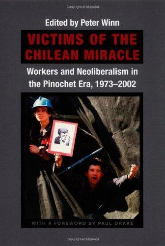 Victims of the Chilean Miracle: Workers and Neoliberalism...