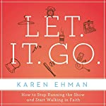 Let. It. Go.: How to Stop Running the Show and Start Walking in Faith | Karen Ehman