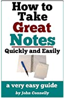 How To Take Great Notes Quickly And Easily: A Very Easy Guide (30 Minute Read) (The Learning Development Book Series 8) (English Edition)