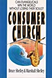 The Consumer Church: Can Evangelicals Win the World Without Losing Their Souls? (0830813381) by Shelley, Bruce L.