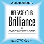 Release Your Brilliance: The 4 Steps to Transforming Your Life and Revealing Your Genius to the World | Simon T. Bailey