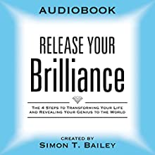 Release Your Brilliance: The 4 Steps to Transforming Your Life and Revealing Your Genius to the World Audiobook by Simon T. Bailey Narrated by Simon T. Bailey