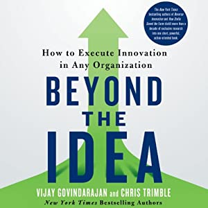 Beyond the Idea: How to Execute Innovation in Any Organization | [Vijay Govindarajan, Chris Trimble]