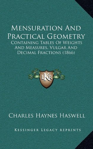 Mensuration and Practical Geometry: Containing Tables of Weights and Measures, Vulgar and Decimal Fractions (1866)