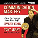 Communication Mastery: How to Present Your Best Self... Every Time Speech by Tony Jeary Narrated by Tony Jeary