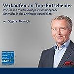 Verkaufen an Top-Entscheider: Wie Sie mit Vision Selling Gewinn bringende Geschäfte in der Chefetage abschließen | Stephan Heinrich