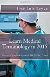 Learn Medical Terminology in 2015: English-Spanish: Essential English-Spanish MEDICAL Terms (Essential Technical Terminology)