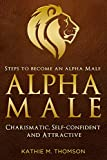 The Alpha Man - Become an Alpha Male: Steps to Become an Alpha Male - Charismatic, Self-confident and Attractive