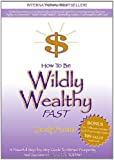 How to Be Wildly Wealthy FAST: A Powerful Step-by-Step Guide to Attract Prosperity and Abundance into Your Life Today!