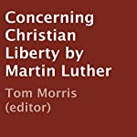 Concerning Christian Liberty by Martin Luther | Tom Morris (editor)