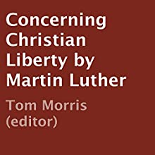 Concerning Christian Liberty by Martin Luther (       UNABRIDGED) by Tom Morris (editor) Narrated by Kevin Scheuller