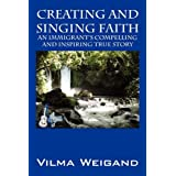 Creating and Singing Faith: An Immigrant's Compelling and Inspiring True Storyby Vilma Weigand