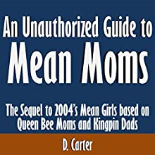 An Unauthorized Guide to Mean Moms: The Sequel to 2004's Mean Girls, Based on Queen Bee Moms and Kingpin Dads (       UNABRIDGED) by D. Carter Narrated by Tom McElroy