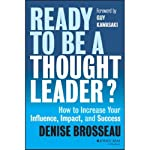 Ready to Be a Thought Leader?: How to Increase Your Influence, Impact, and Success | Denise Brosseau,Guy Kawasaki (foreword)