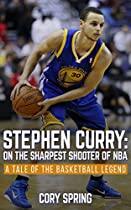 Stephen Curry: On The Sharpest Shooter Of NBA: A Tale Of The Basketball Legend (Basketball Biography Books, Inspirational Story, Stephen Curry Unauthorized Biography, NBA Books Book 1)