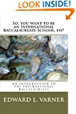 So, you want to be an International Baccalaureate School, eh?: An Introduction to the International Baccalaureate