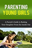 img - for Parenting Young Girls: A Parent's How-To Guide On Raising Your Daughter From the Inside Out (Parenting Girls, Parenting Advice) book / textbook / text book