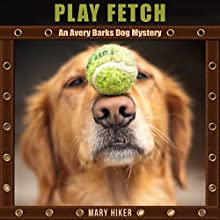 Play Fetch: An Avery Barks Dog Mystery, Book 3 (       UNABRIDGED) by Mary Hiker Narrated by Angel Clark