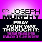 Pray Your Way Through It: The Inner Meaning of the Revelation of St. John the Divine | Dr. Joseph Murphy