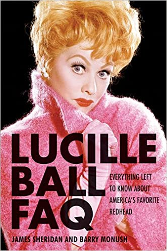 Lucille Ball FAQ: Everything Left to Know About America's Favorite Redhead (Faq Series) written by Barry Monush