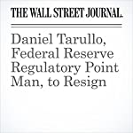 Daniel Tarullo, Federal Reserve Regulatory Point Man, to Resign | Ryan Tracy