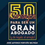 50 consejos para ser un gran abogado [50 Tips for Being a Great Lawyer]: Y de regalo: el arreglo | José Antonio Fortuño Beltrán