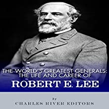 The World's Greatest Generals: The Life and Career of Robert E. Lee (       UNABRIDGED) by Charles River Editors Narrated by Kelly Rhodes