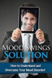 Mood Swings Solution: How to understand and overcome your mood disorder!