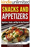 Snacks And Appetizers:: Appetizers, Snacks, and Dips For Any Occasion!