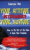 Your Attitude Determines Your Altitude: How to Fly Out of the Cube and Gain Your Freedom Fabrizio Poli