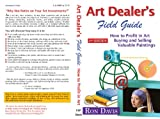 Art Dealer s Field Guide: How to Profit in Art, Buying and Selling Valuable Paintings