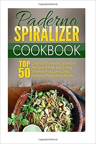 Paderno Spiralizer Cookbook: Top 50 Original Paderno Spiralizer Recipes-Make Long Veg Strands For Low Carb, Healthy Vegetable Meals