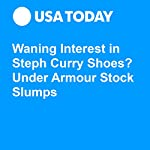 Waning Interest in Steph Curry Shoes? Under Armour Stock Slumps | Nathan Bomey