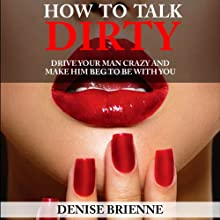 How to Talk Dirty: A Guide for Women: Drive Your Man Crazy And Make Him Beg To Be With You (       UNABRIDGED) by Denise Brienne Narrated by Lia Langola