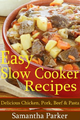 Easy Slow Cooker Recipes - Delicious Dinner Recipes - Chicken, Pork, Beef, Soup & Pasta (Easy Dinner Slow Cooker Recipes)