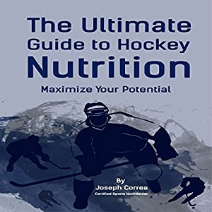 The Ultimate Guide to Hockey Nutrition: Maximize Your Potential | [Joseph Correa]