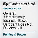 General: 'Unrealistically Idealistic' Bowe Bergdahl Does Not Deserve Jail Sentence | Dan Lamothe