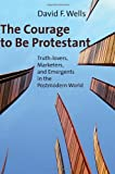 The Courage to Be Protestant: Truth-lovers, Marketers, and Emergents in the Postmodern World (0802840078) by Wells, David F.