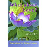 What About Love?: Reminders for Being Loving ~ Gina Lake