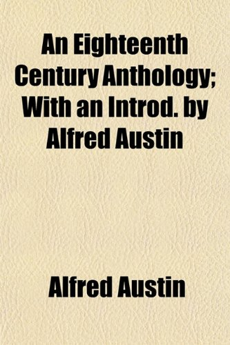 An Eighteenth Century Anthology; With an Introd. by Alfred Austin