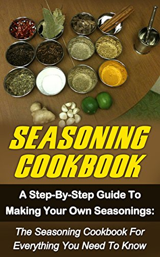 Seasoning Cookbook: A Step-By-Step Guide To Making Your Own Seasonings: The Seasoning Cookbook For Everything You Need To Know (Seasoning Cookbook Series) ... Seasonings Recipes, Seasonings Mixes,) by Josie Mackville