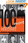 100 More Canadian Heroines: Famous an...