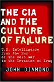 The CIA and the Culture of Failure: U.S. Intelligence from the End of the Cold War to the Invasion of Iraq (Stanford Security Studies)