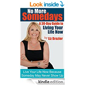 No More Some Days - A 30 Day Guide to Living Your Life Now: Live Your Life Now because Some Day may never show up!
