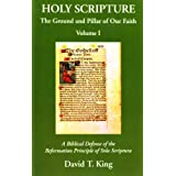 Holy Scripture: The Ground and Pillar of Our Faith, Volume I: A Biblical Defense of the Reformation Principle of Sola Scriptura ~ David T. King